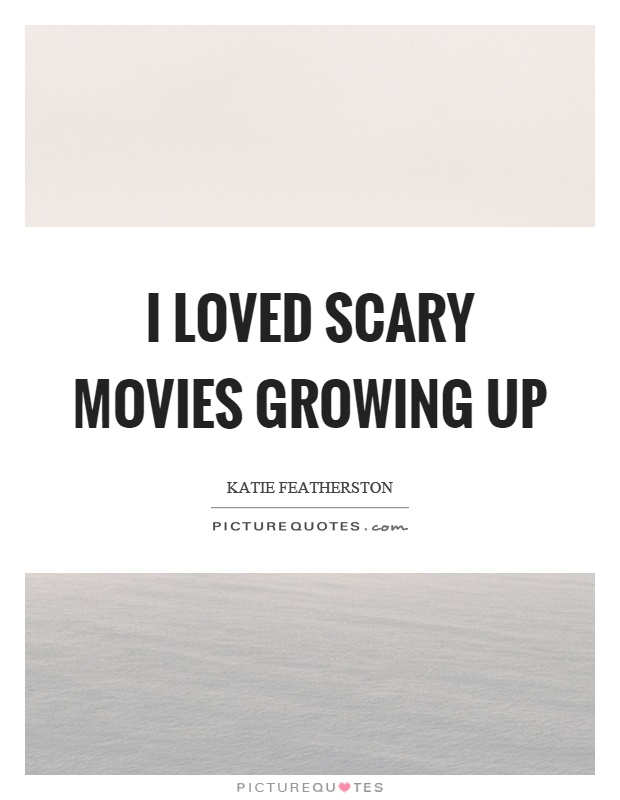 I loved scary movies growing up Picture Quote #1