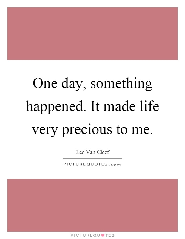 One day, something happened. It made life very precious to me Picture Quote #1