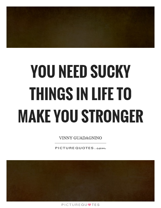 You need sucky things in life to make you stronger Picture Quote #1