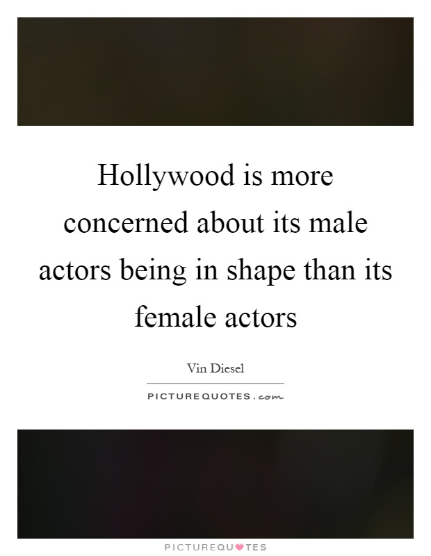 Hollywood is more concerned about its male actors being in shape than its female actors Picture Quote #1