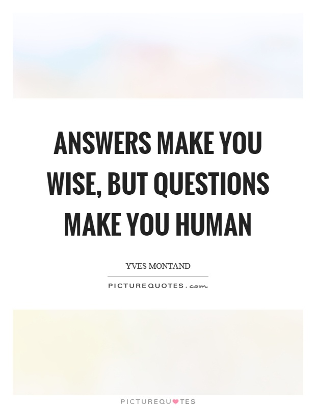 Answers make you wise, but questions make you human Picture Quote #1