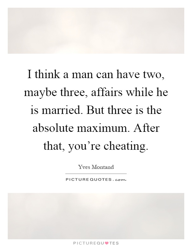 I think a man can have two, maybe three, affairs while he is married. But three is the absolute maximum. After that, you're cheating Picture Quote #1