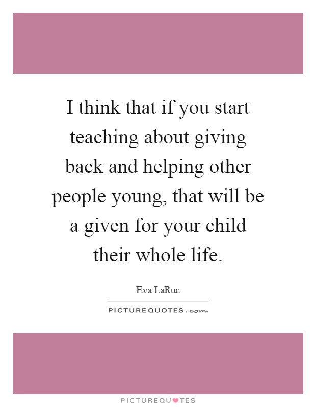 I think that if you start teaching about giving back and helping other people young, that will be a given for your child their whole life Picture Quote #1