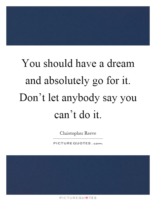 You should have a dream and absolutely go for it. Don't let anybody say you can't do it Picture Quote #1