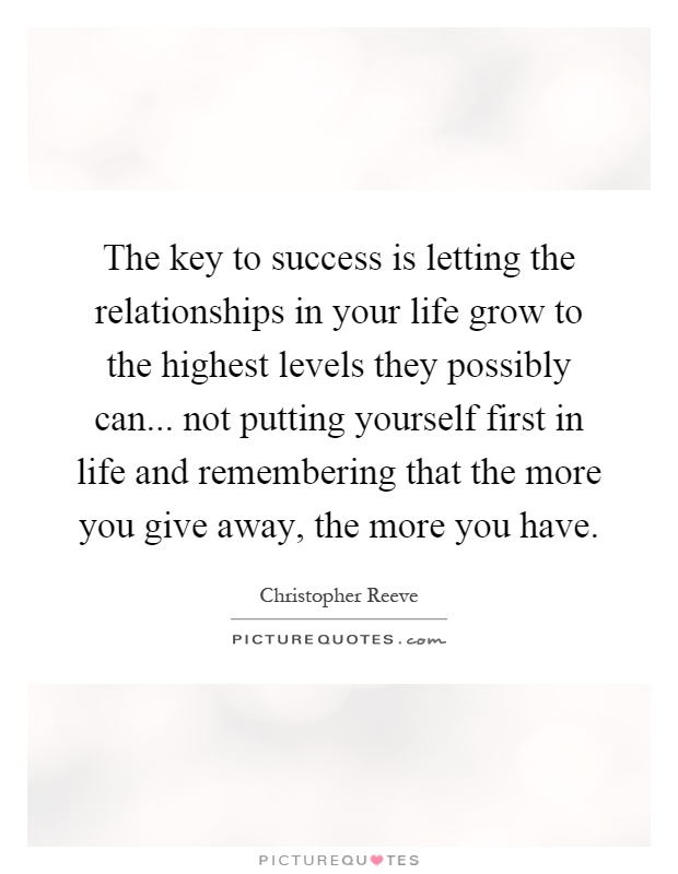 The key to success is letting the relationships in your life grow to the highest levels they possibly can... not putting yourself first in life and remembering that the more you give away, the more you have Picture Quote #1