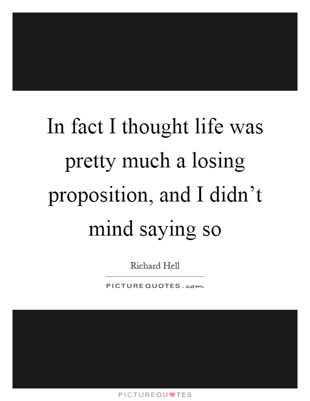 In fact I thought life was pretty much a losing proposition, and I didn't mind saying so Picture Quote #1