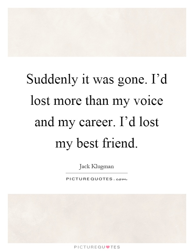 Suddenly it was gone. I'd lost more than my voice and my career. I'd lost my best friend Picture Quote #1