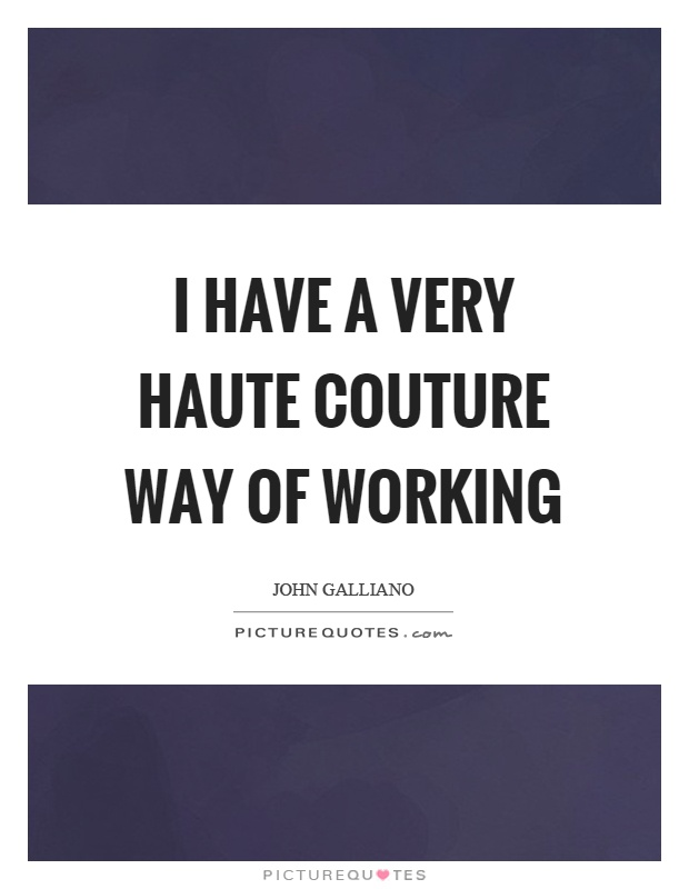 I have a very haute couture way of working Picture Quote #1
