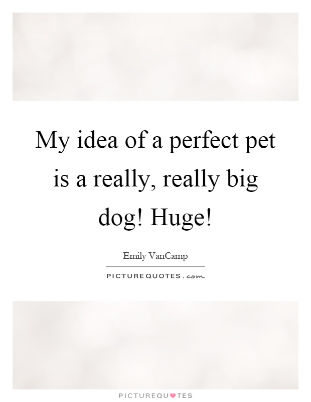 My idea of a perfect pet is a really, really big dog! Huge! Picture Quote #1