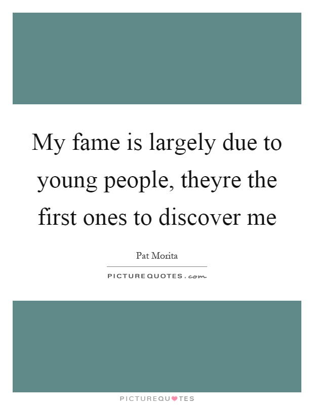 My fame is largely due to young people, theyre the first ones to discover me Picture Quote #1