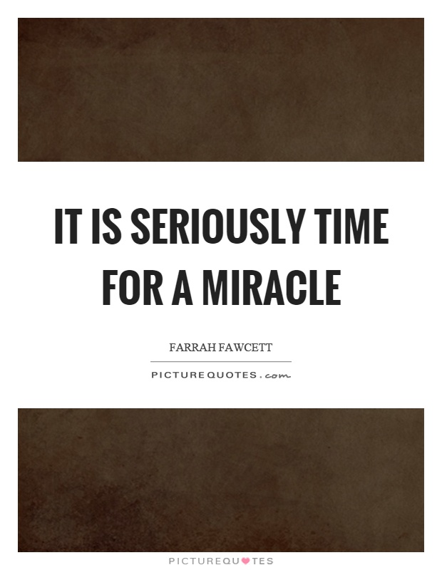 It is seriously time for a miracle Picture Quote #1