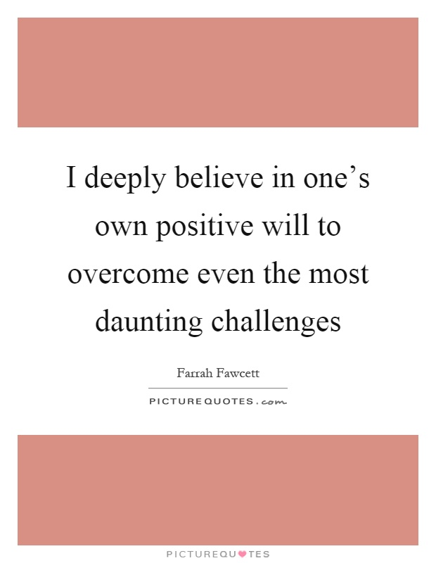 I deeply believe in one's own positive will to overcome even the most daunting challenges Picture Quote #1