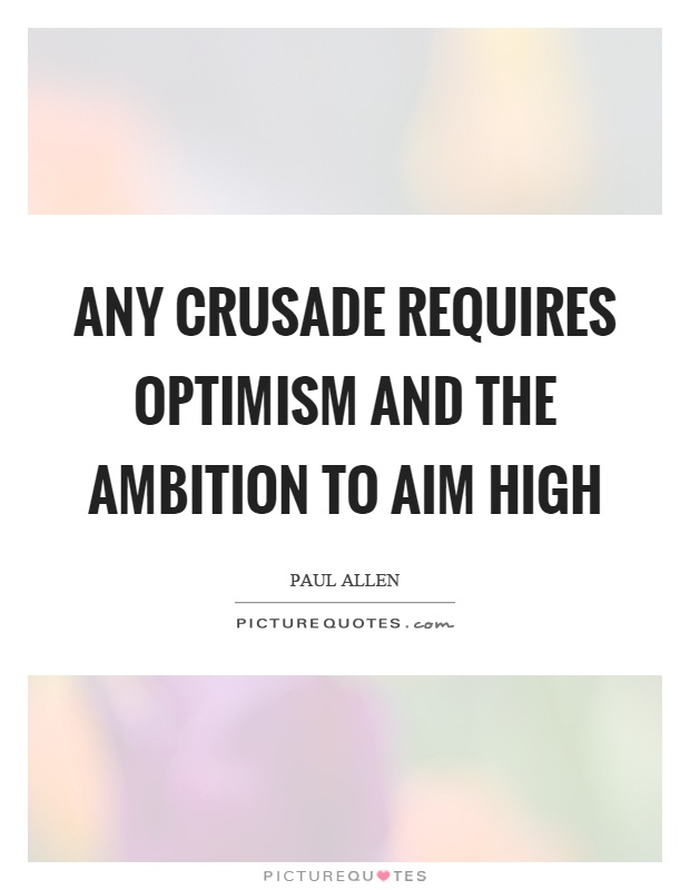 Any crusade requires optimism and the ambition to aim high Picture Quote #1