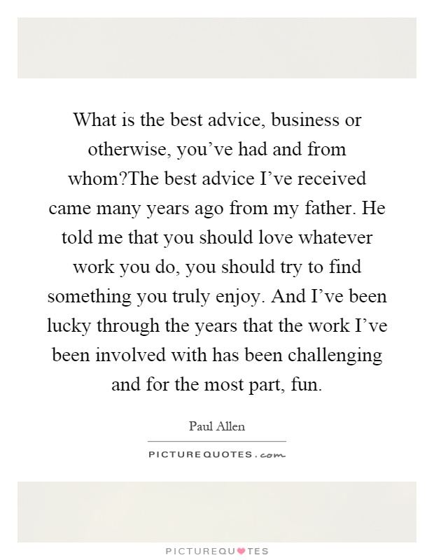 What is the best advice, business or otherwise, you've had and from whom?The best advice I've received came many years ago from my father. He told me that you should love whatever work you do, you should try to find something you truly enjoy. And I've been lucky through the years that the work I've been involved with has been challenging and for the most part, fun Picture Quote #1