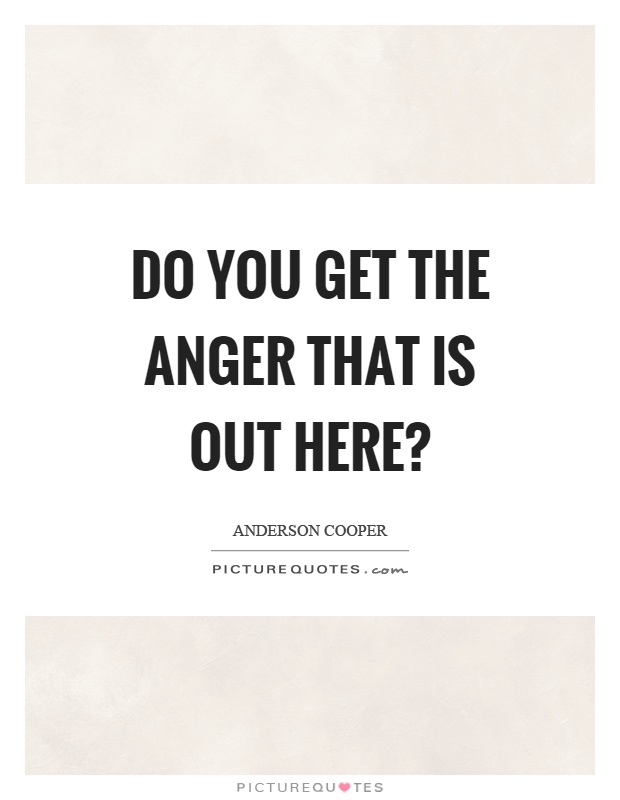 Do you get the anger that is out here? Picture Quote #1
