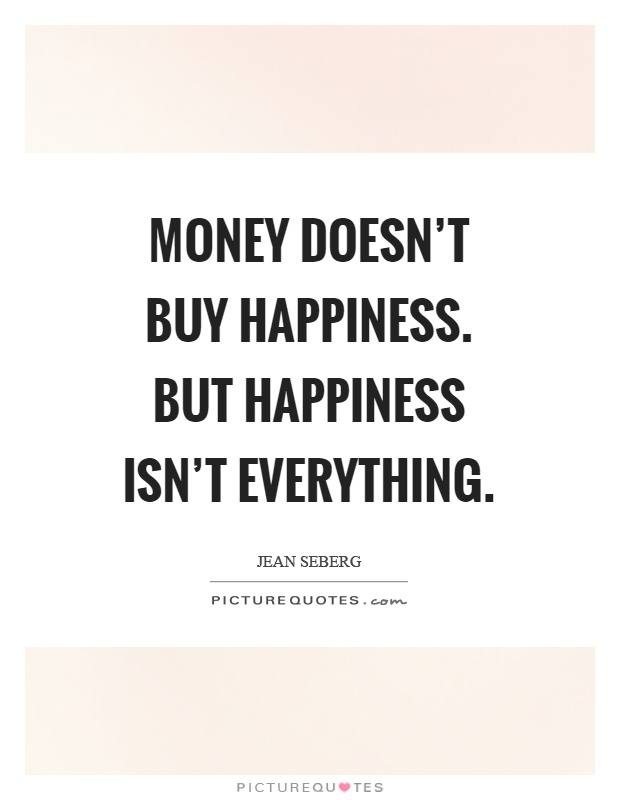 money doesnt bring happiness essay Kelly blair for time happiness  high incomes don't bring you happiness, but they do bring you a life  past research on money and happiness has also.