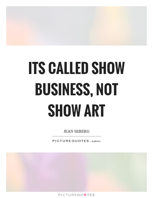 Its called show business, not show art Picture Quote #1