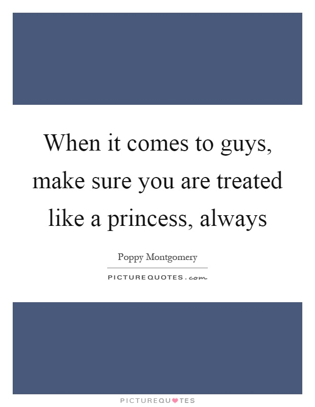 When it comes to guys, make sure you are treated like a princess, always Picture Quote #1