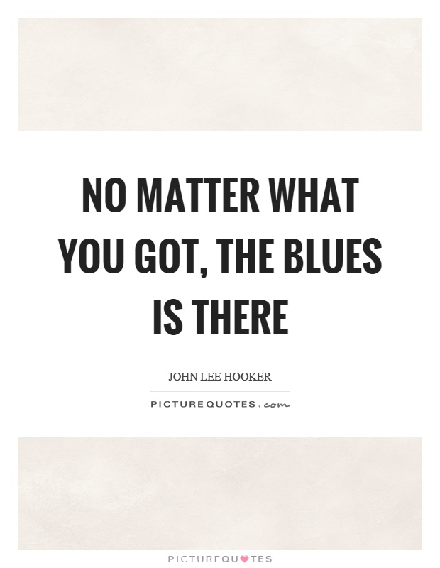 No matter what you got, the blues is there Picture Quote #1