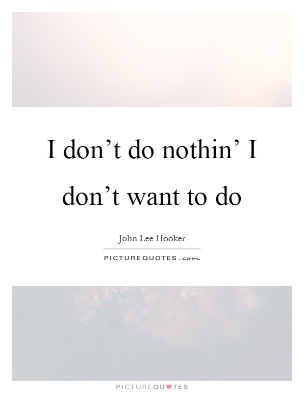 I don't do nothin' I don't want to do Picture Quote #1