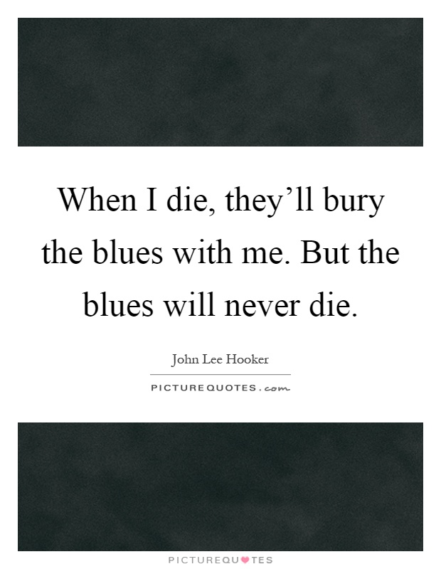 When I die, they'll bury the blues with me. But the blues will never die Picture Quote #1