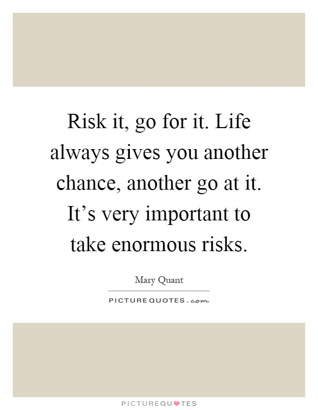 Risk it, go for it. Life always gives you another chance, another go at it. It's very important to take enormous risks Picture Quote #1
