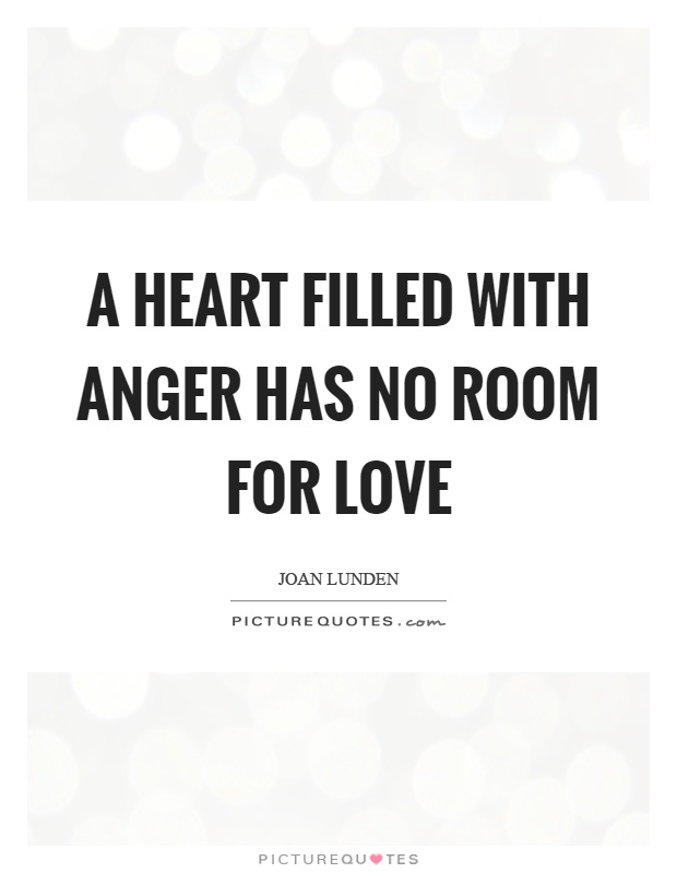 A heart filled with anger has no room for love Picture Quote #1