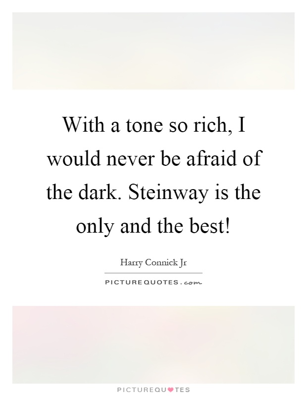 With a tone so rich, I would never be afraid of the dark. Steinway is the only and the best! Picture Quote #1