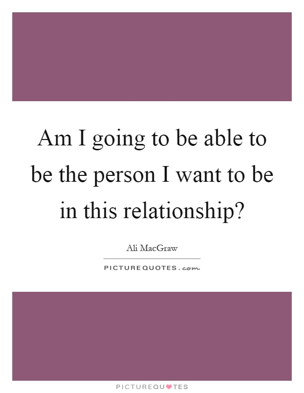 Am I going to be able to be the person I want to be in this relationship? Picture Quote #1