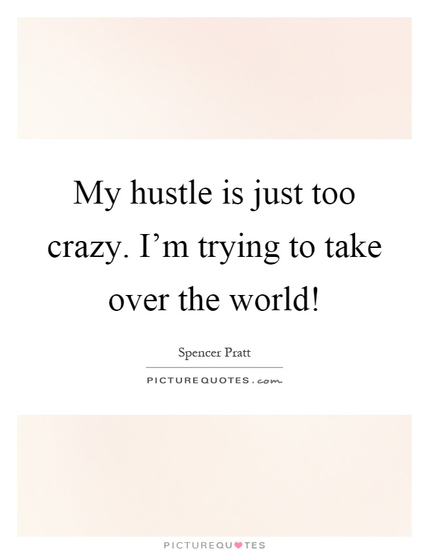 My hustle is just too crazy. I'm trying to take over the world! Picture Quote #1
