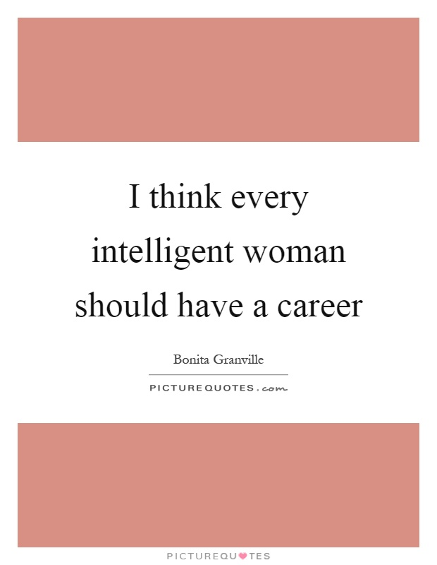 I think every intelligent woman should have a career Picture Quote #1