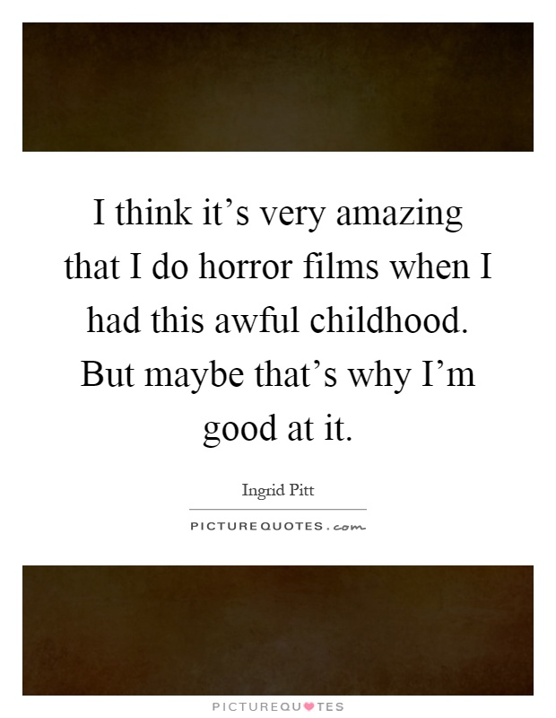I think it's very amazing that I do horror films when I had this awful childhood. But maybe that's why I'm good at it Picture Quote #1