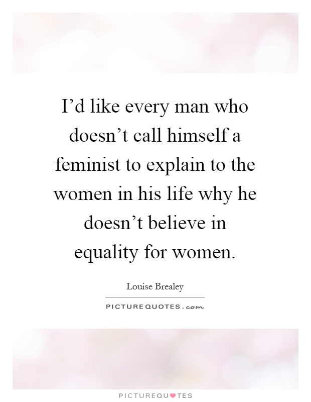 I'd like every man who doesn't call himself a feminist to explain to the women in his life why he doesn't believe in equality for women Picture Quote #1