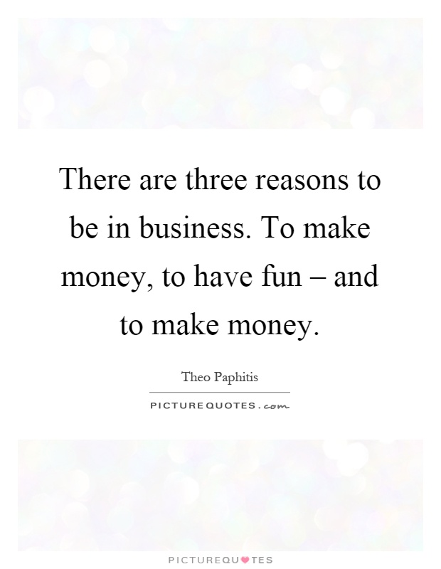 There are three reasons to be in business. To make money, to have fun – and to make money Picture Quote #1