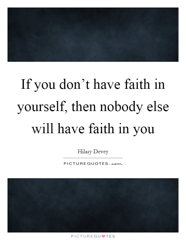 If you don't have faith in yourself, then nobody else will have faith in you Picture Quote #1