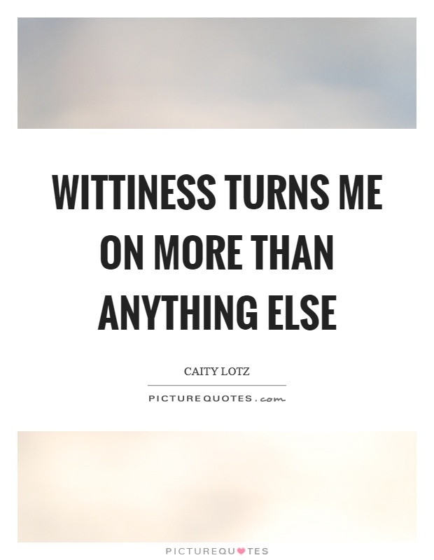 Wittiness turns me on more than anything else Picture Quote #1