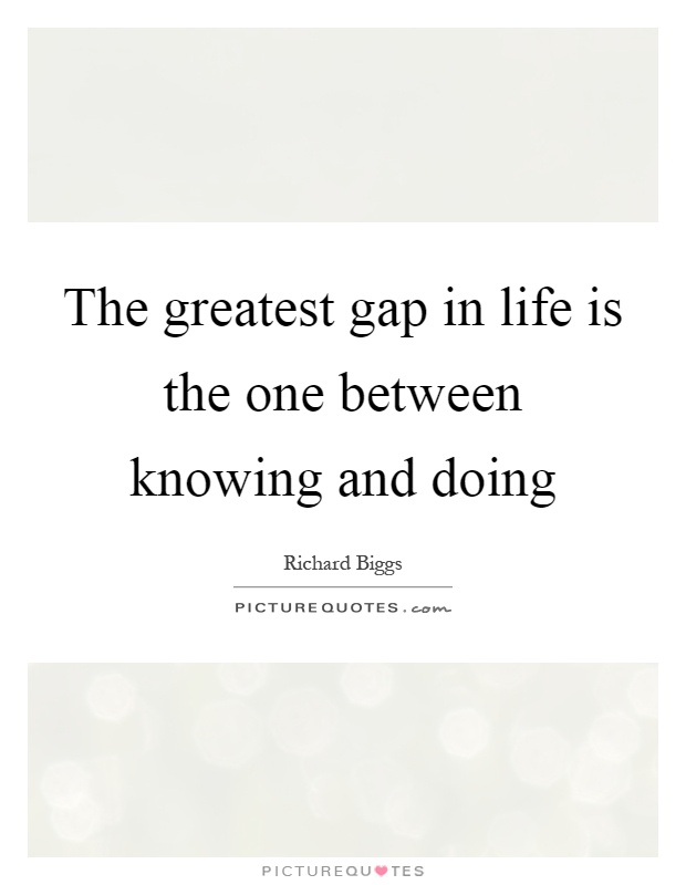 The greatest gap in life is the one between knowing and doing Picture Quote #1