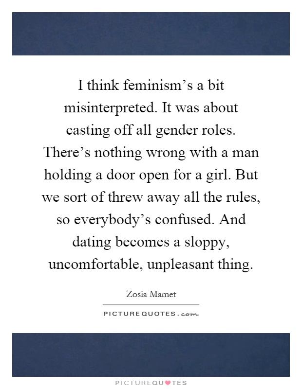 I think feminism's a bit misinterpreted. It was about casting off all gender roles. There's nothing wrong with a man holding a door open for a girl. But we sort of threw away all the rules, so everybody's confused. And dating becomes a sloppy, uncomfortable, unpleasant thing Picture Quote #1