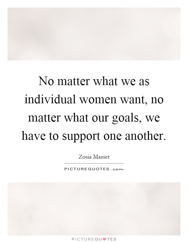 No matter what we as individual women want, no matter what our goals, we have to support one another Picture Quote #1