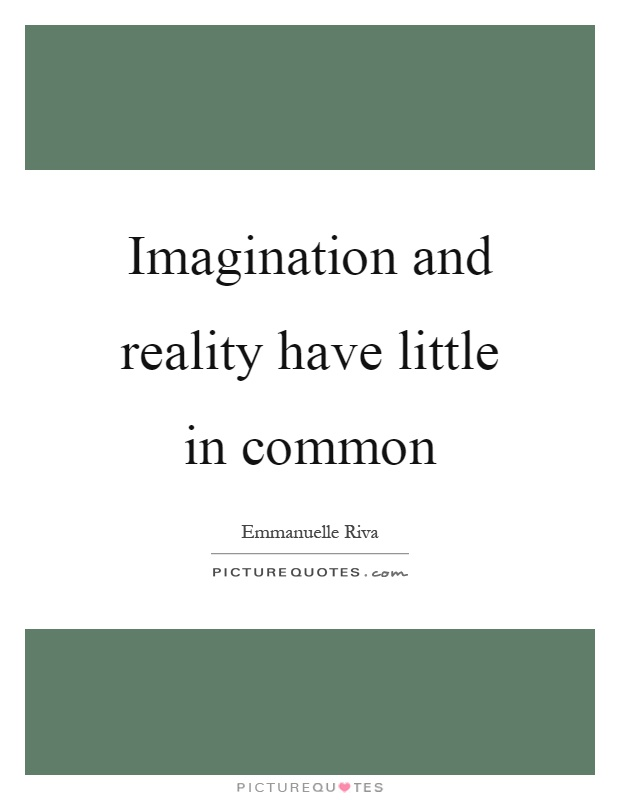 Imagination and reality have little in common Picture Quote #1