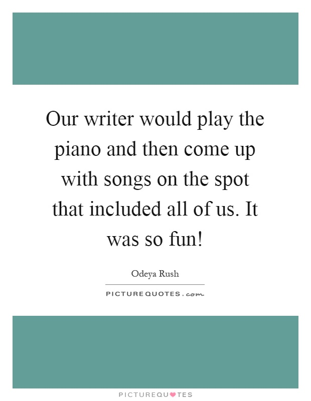Our writer would play the piano and then come up with songs on the spot that included all of us. It was so fun! Picture Quote #1