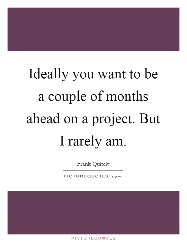 Ideally you want to be a couple of months ahead on a project. But I rarely am Picture Quote #1