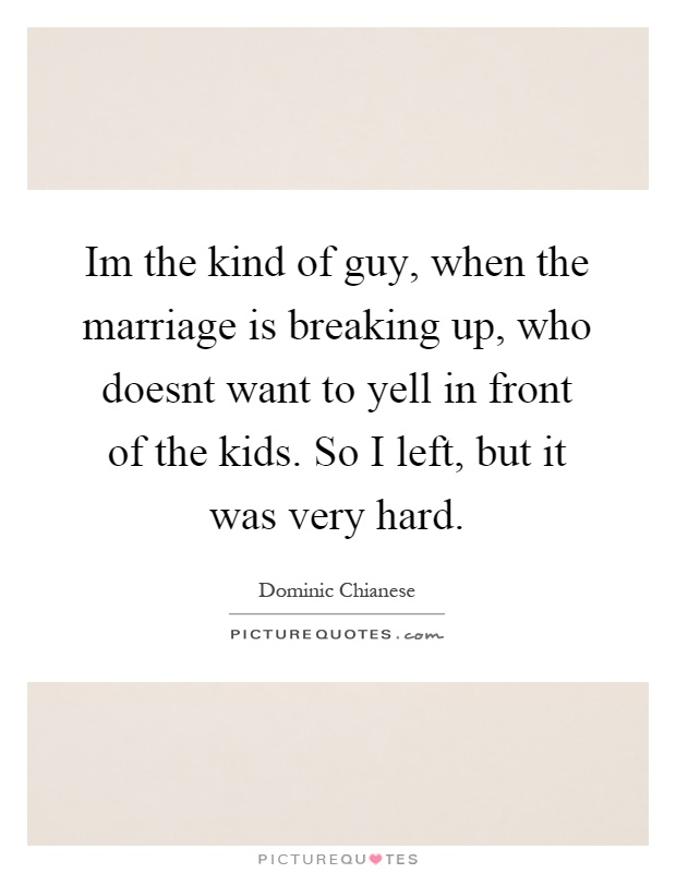 Im the kind of guy, when the marriage is breaking up, who doesnt want to yell in front of the kids. So I left, but it was very hard Picture Quote #1