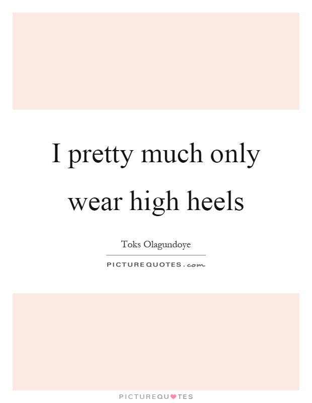 I pretty much only wear high heels Picture Quote #1