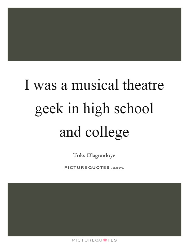 I was a musical theatre geek in high school and college ...