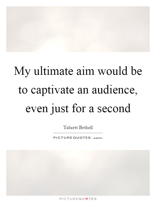 My ultimate aim would be to captivate an audience, even just for a second Picture Quote #1