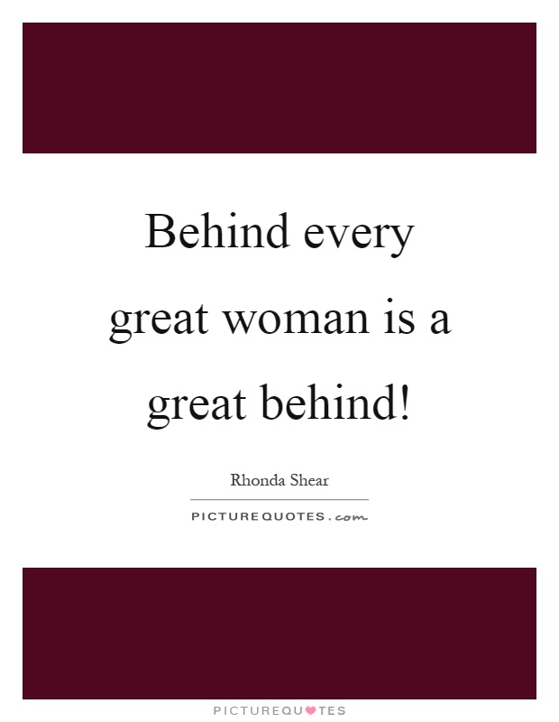 Behind every great woman is a great behind! | Picture Quotes