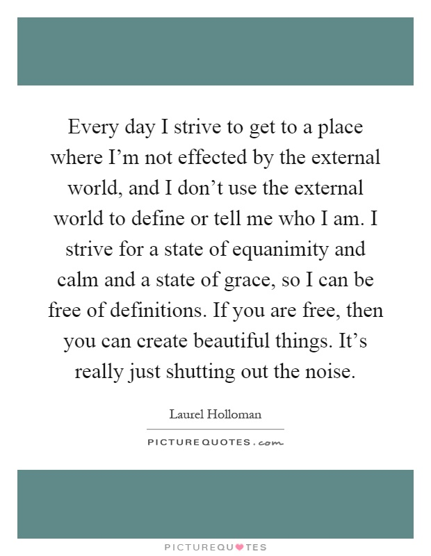 Every day I strive to get to a place where I'm not effected by the external world, and I don't use the external world to define or tell me who I am. I strive for a state of equanimity and calm and a state of grace, so I can be free of definitions. If you are free, then you can create beautiful things. It's really just shutting out the noise Picture Quote #1