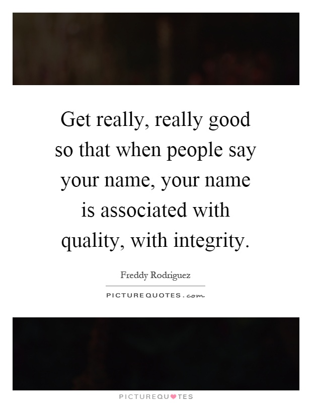 Get really, really good so that when people say your name, your name is associated with quality, with integrity Picture Quote #1