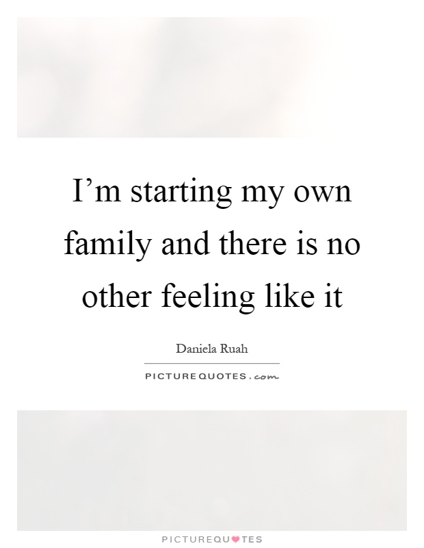 I'm starting my own family and there is no other feeling like it Picture Quote #1